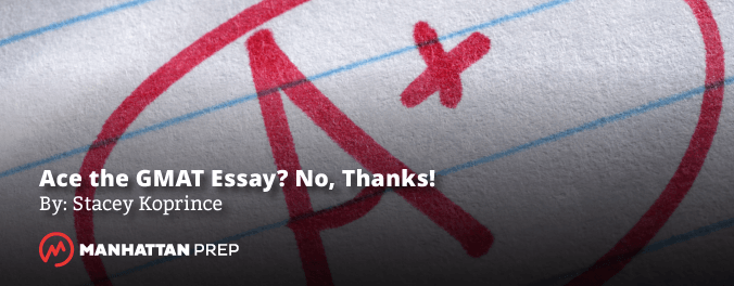Manhattan Prep GMAT Blog - Ace the Essay? No, Thanks! by Stacey Koprince