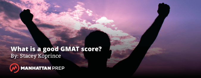 Manhattan Prep GMAT Blog - What Is a Good GMAT Score by Stacey Koprince