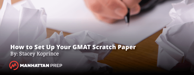 Manhattan Prep GMAT Blog - How to Set Up Your GMAT Scratch Paper by Stacey Koprince