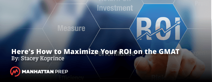 Manhattan Prep GMAT Blog - Here's How to Maximize Your ROI on the GMAT by Stacey Koprince
