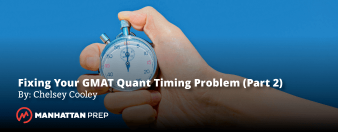 Manhattan Prep GMAT Blog - Fixing Your GMAT Quant Timing Problem (Part 2: How to Study) by Chelsey Cooley