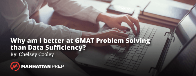 Manhattan Prep GMAT Blog - Why Am I Better at GMAT Problem Solving than Data Sufficiency? by Chelsey Cooley
