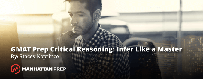 Manhattan Prep GMAT Blog - GMAT Prep Critical Reading: Infer Like a Master by Stacey Koprince
