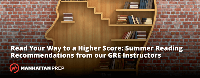 Manhattan Prep GRE Blog - Read Your Way to a Higher Score: Summer Reading Recommendations From Our GRE Instructors