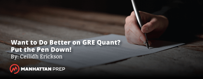 Manhattan Prep GRE Blog - Want to Do Better on GRE Quant? Put the Pen Down! by Ceilidh Erickson