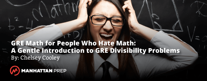 GRE Math for People Who Hate Math: A Gentle Introduction to GRE Divisibility Problems by Chelsey Cooley