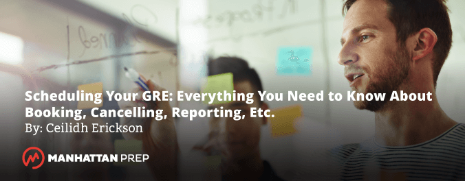 Manhattan Prep GRE Blog - Scheduling Your GRE: Everything You Need to Know About Booking, Cancelling, Reporting, Etc. by Ceilidh Erickson
