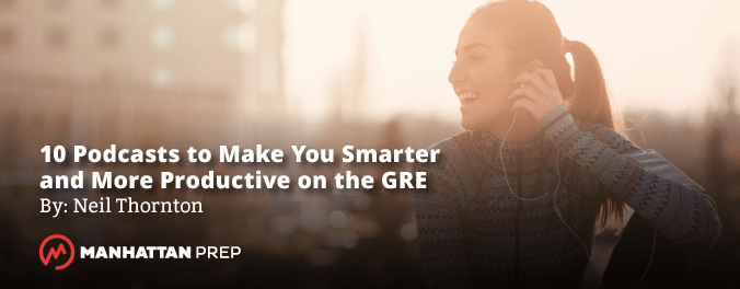 Manhattan Prep GRE Blog - 10 Podcasts to Make You Smarter and More Productive by Neil Thornton