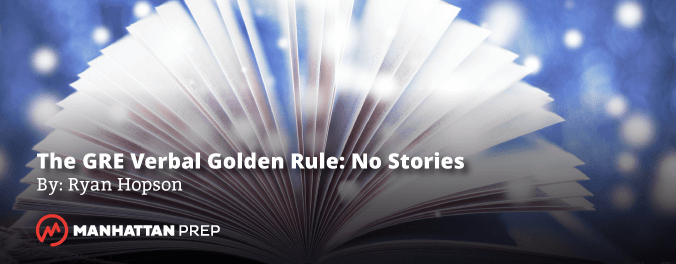 Manhattan Prep GRE Blog - The GRE Verbal Golden Rule: No Stories by Ryan Hopson