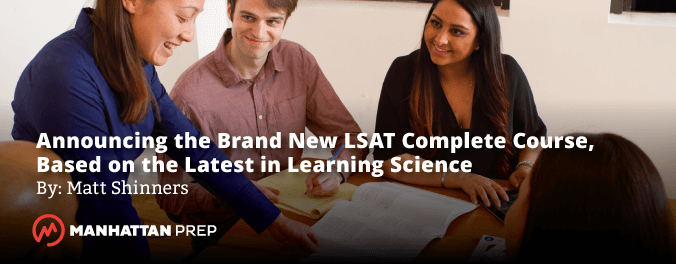 Manhattan Prep LSAT Blog - Announcing the Brand New LSAT Complete Course, Based on the Latest in Learning Science by Matt Shinners
