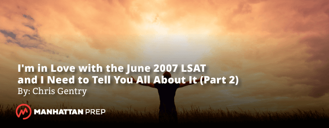 Blog Banner for Manhattan Prep LSAT Blog - I'm in Love with the 2007 LSAT and I Need to Tell You All About It by Chris Gentry