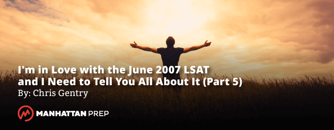 Manhattan Prep LSAT Blog - I'm in Love with the June 2007 LSAT and I Need to Tell You All About It - Part 5 by Chris Gentry